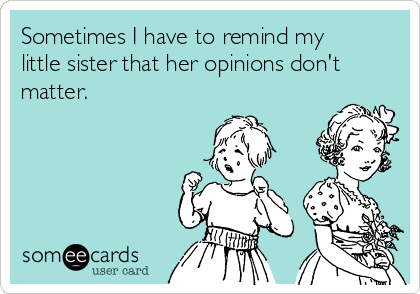 Sometimes I have to remind my little sister that her opinions don't matter.