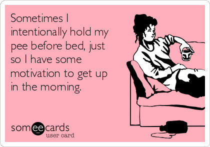 Sometimes I intentionally hold my pee before bed, just so I have some motivation to get up in the morning.