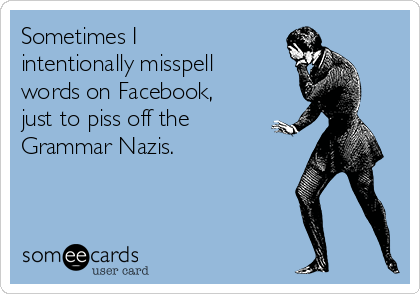 Sometimes I intentionally misspell words on Facebook, just to piss off the Grammar Nazis.