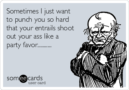 Sometimes I just want to punch you so hard that your entrails shoot out your ass like a party favor...........