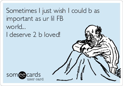 Sometimes I just wish I could b as important as ur lil FB world... I deserve 2 b loved!