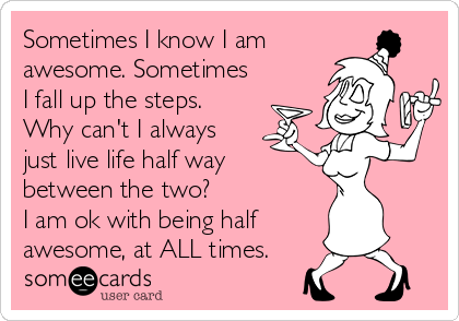 Sometimes I know I am awesome. Sometimes I fall up the steps.  Why can't I always just live life half way between the two? I am ok with being half awesome, at ALL times.