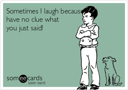 Sometimes I laugh because I have no clue what you just said!