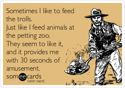 Sometimes I like to feed the trolls.  Just like I feed animals at the petting zoo.  They seem to like it, and it provides me with 30 seconds of amusement.