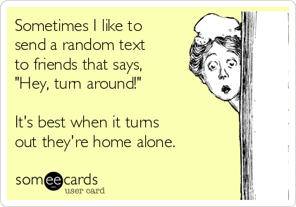 """Sometimes I like to send a random text  to friends that says, """"Hey, turn around!""""  It's best when it turns  out they're home alone."""