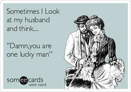 Sometimes I Look at my husband and think....  ''Damn,you are one lucky man''