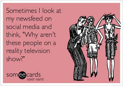 """Sometimes I look at my newsfeed on social media and think, """"Why aren't these people on a reality television show?"""""""