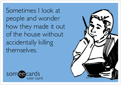 Sometimes I look at people and wonder how they made it out of the house without accidentally killing themselves.