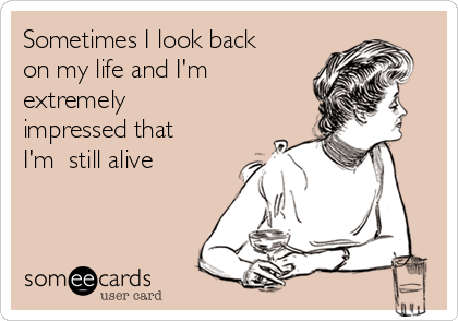 Sometimes I look back on my life and I'm extremely impressed that I'm  still alive