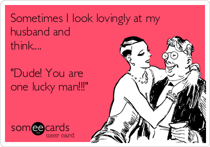 """Sometimes I look lovingly at my husband and think....  """"Dude! You are one lucky man!!!"""""""