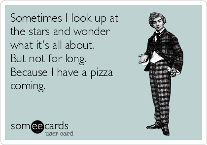 Sometimes I look up at the stars and wonder what it's all about. But not for long.              Because I have a pizza  coming.