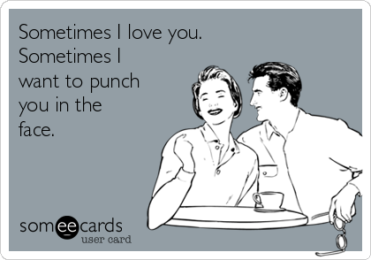 Sometimes I love you. Sometimes I want to punch you in the face.