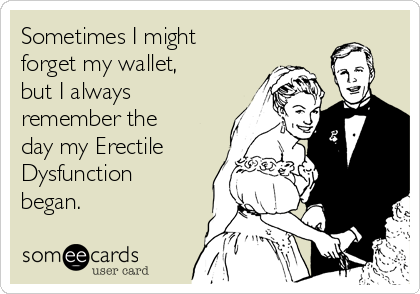 Sometimes I might forget my wallet, but I always remember the day my Erectile Dysfunction began.