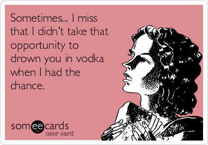 Sometimes... I miss that I didn't take that opportunity to drown you in vodka when I had the chance.