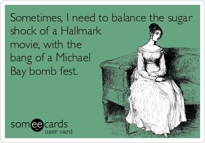 Sometimes, I need to balance the sugar shock of a Hallmark movie, with the bang of a Michael Bay bomb fest.