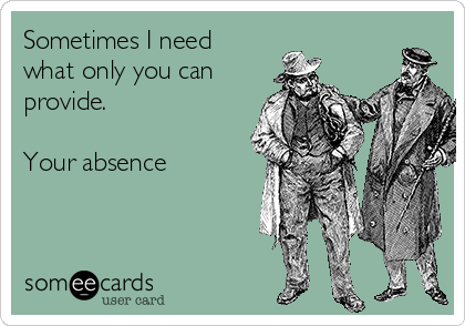 Sometimes I need  what only you can provide.  Your absence