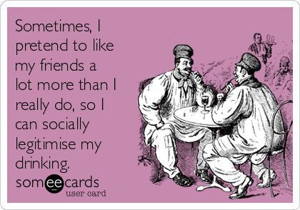 Sometimes, I pretend to like my friends a lot more than I really do, so I can socially legitimise my drinking.