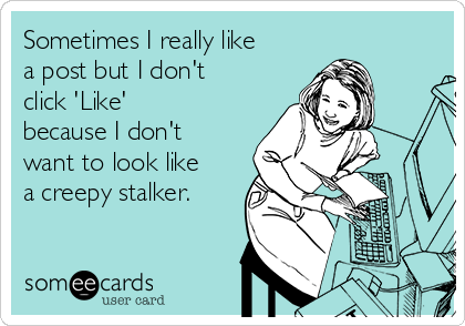 Sometimes I really like a post but I don't click 'Like' because I don't want to look like a creepy stalker.