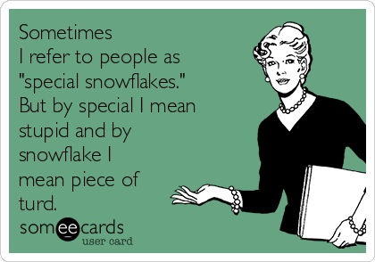 "Sometimes  I refer to people as ""special snowflakes.""  But by special I mean stupid and by snowflake I mean piece of turd."