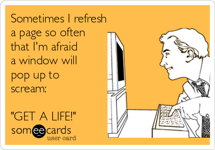 """Sometimes I refresh  a page so often  that I'm afraid  a window will  pop up to scream:  """"GET A LIFE!"""""""
