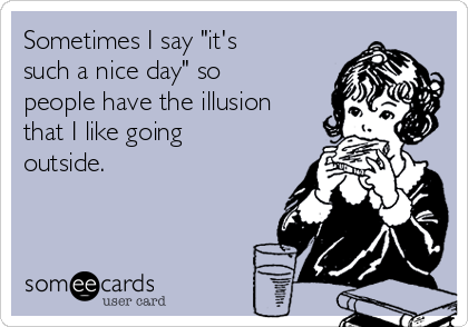 """Sometimes I say """"it's such a nice day"""" so people have the illusion that I like going outside."""