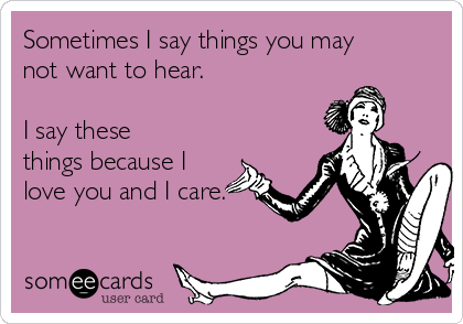 Sometimes I say things you may not want to hear.  I say these things because I love you and I care.