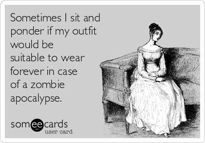 Sometimes I sit and ponder if my outfit would be suitable to wear forever in case of a zombie apocalypse.