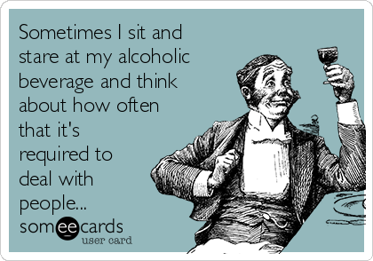 Sometimes I sit and stare at my alcoholic beverage and think about how often that it's required to deal with people...