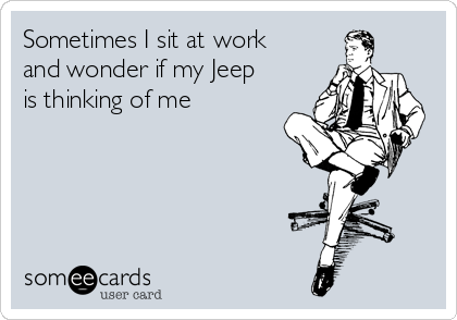Sometimes I sit at work and wonder if my Jeep is thinking of me