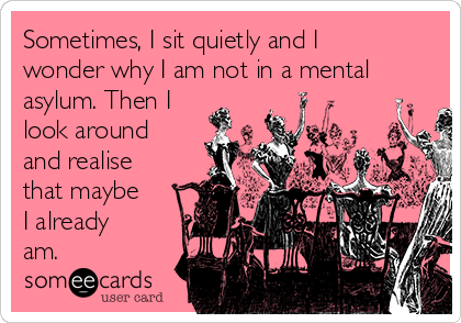 Sometimes, I sit quietly and I wonder why I am not in a mental asylum. Then I look around and realise that maybe I already am.