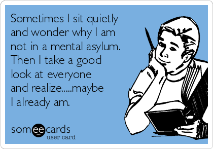 Sometimes I sit quietly and wonder why I am not in a mental asylum.  Then I take a good look at everyone and realize.....maybe I already am.