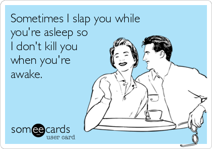 Sometimes I slap you while you're asleep so I don't kill you when you're awake.