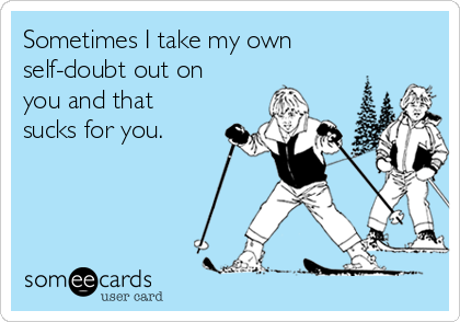Sometimes I take my own self-doubt out on you and that sucks for you.