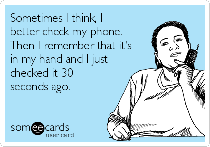 Sometimes I think, I better check my phone. Then I remember that it's in my hand and I just checked it 30 seconds ago.