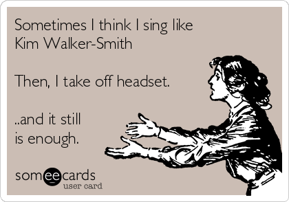 Sometimes I think I sing like  Kim Walker-Smith  Then, I take off headset.   ..and it still is enough.