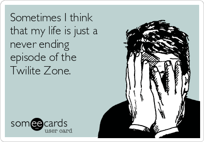 Sometimes I think that my life is just a never ending episode of the Twilite Zone.