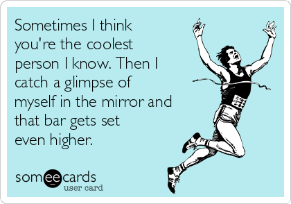 Sometimes I think you're the coolest person I know. Then I catch a glimpse of myself in the mirror and that bar gets set even higher.