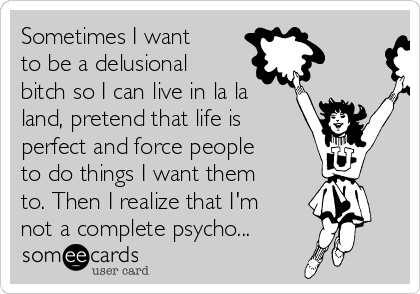 Sometimes I want to be a delusional bitch so I can live in la la land, pretend that life is perfect and force people to do things I want them to. Then I realize that I'm not a complete psycho...