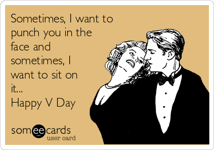 Sometimes, I want to punch you in the face and sometimes, I want to sit on it... Happy V Day