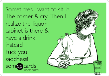 Sometimes I want to sit in The corner & cry. Then I realize the liquor cabinet is there & have a drink instead. Fuck you saddness!