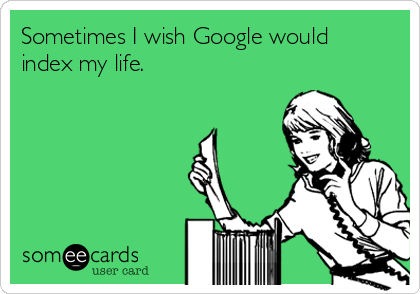 Sometimes I wish Google would index my life.