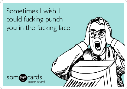 Sometimes I wish I could fucking punch you in the fucking face