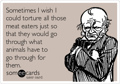 Sometimes I wish I could torture all those meat eaters just so that they would go through what animals have to go through for them.