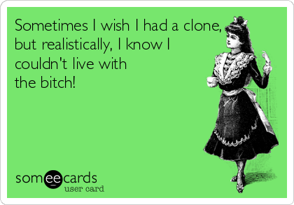 Sometimes I wish I had a clone, but realistically, I know I couldn't live with the bitch!