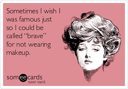"""Sometimes I wish I was famous just so I could be called """"brave"""" for not wearing makeup."""