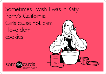 Sometimes I wish I was in Katy Perry's California Girls cause hot dam I love dem cookies