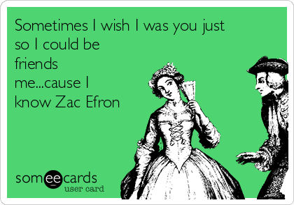 Sometimes I wish I was you just so I could be friends me...cause I know Zac Efron