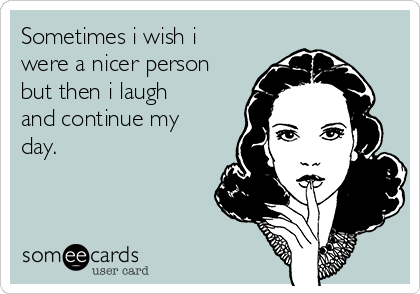 Sometimes i wish i were a nicer person but then i laugh and continue my day.