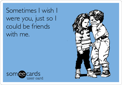 Sometimes I wish I were you, just so I could be friends with me.