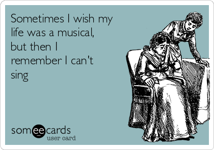 Sometimes I wish my life was a musical, but then I remember I can't sing